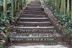 the elevator to success is out of order. You will have to use the stairs.
