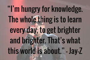 """I'm hungry for knowledge. The whole thing is to learn every day, to get brighter and brighter. That's what this world is about."" – Jay-Z"
